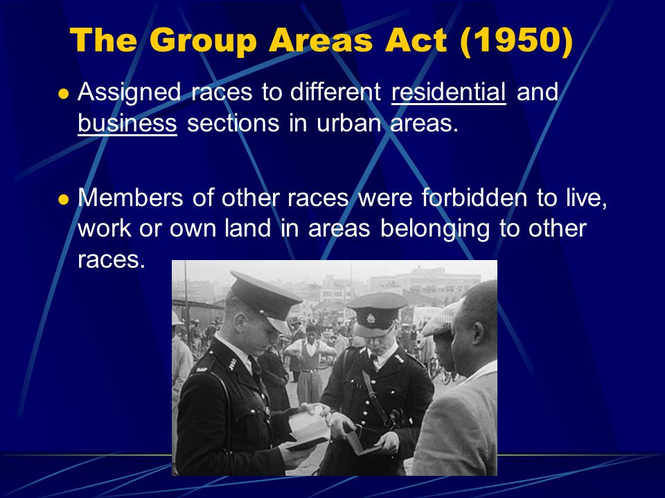 The Group Areas Act (1950) Assigned races to different residential and business sections in urban areas.