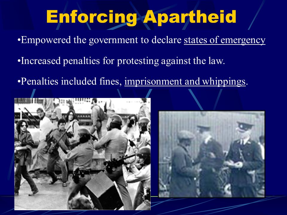 Enforcing Apartheid Empowered the government to declare states of emergency. Increased penalties for protesting against the law.