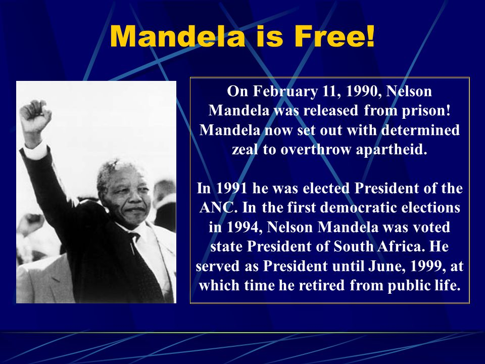 Mandela is Free! On February 11, 1990, Nelson Mandela was released from prison! Mandela now set out with determined zeal to overthrow apartheid.
