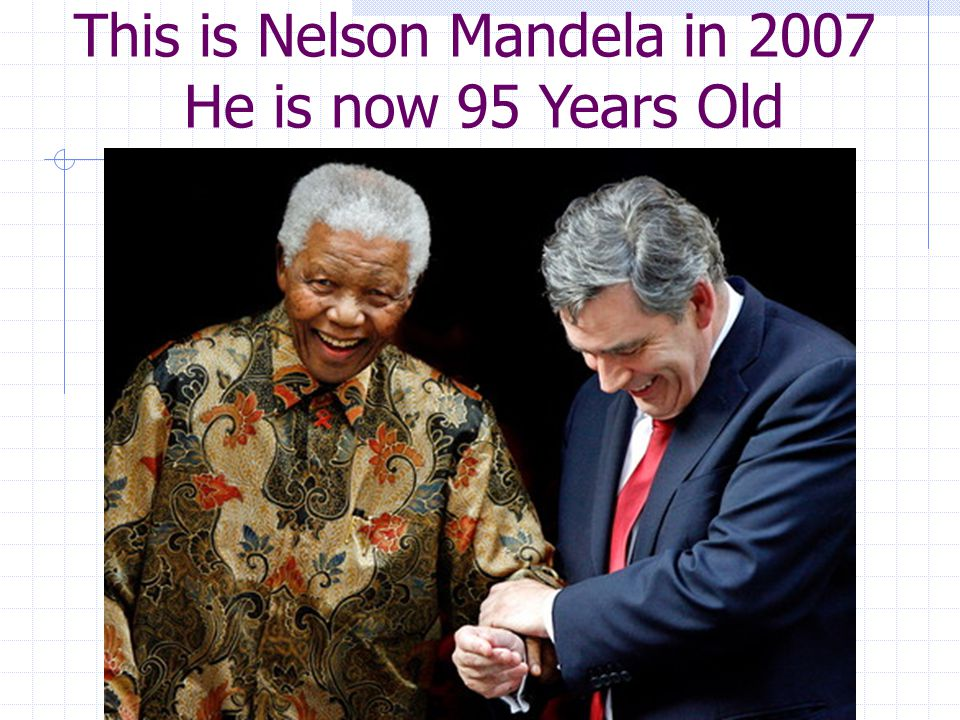 This is Nelson Mandela in 2007 He is now 95 Years Old