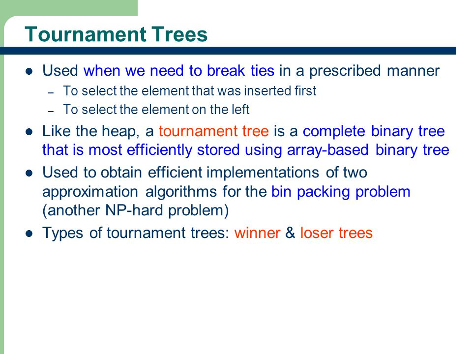 Tournament Trees Used when we need to break ties in a prescribed manner. To select the element that was inserted first.