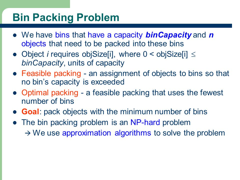 Bin Packing Problem We have bins that have a capacity binCapacity and n objects that need to be packed into these bins.