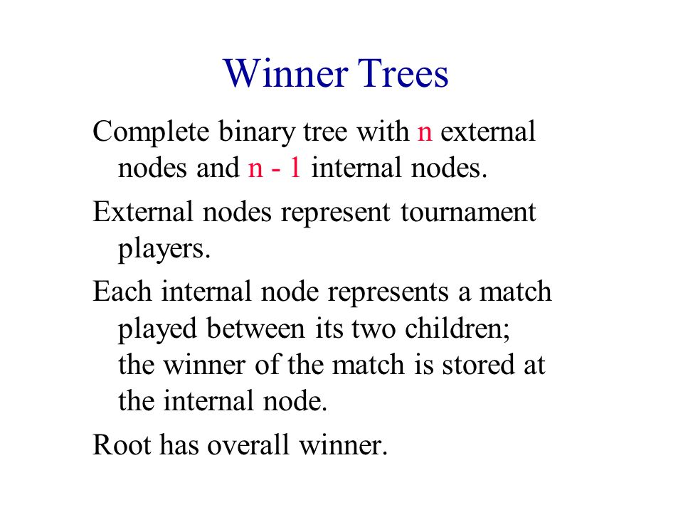 Winner Trees Complete binary tree with n external nodes and n - 1 internal nodes. External nodes represent tournament players.