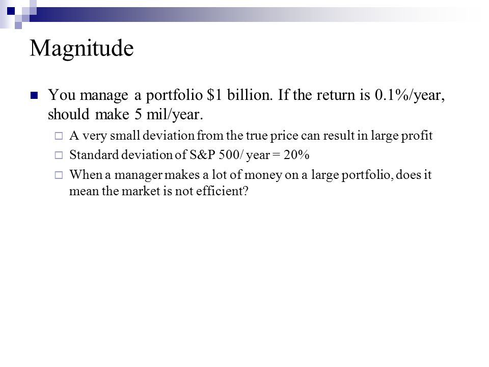 Magnitude You manage a portfolio $1 billion. If the return is 0.1%/year, should make 5 mil/year.