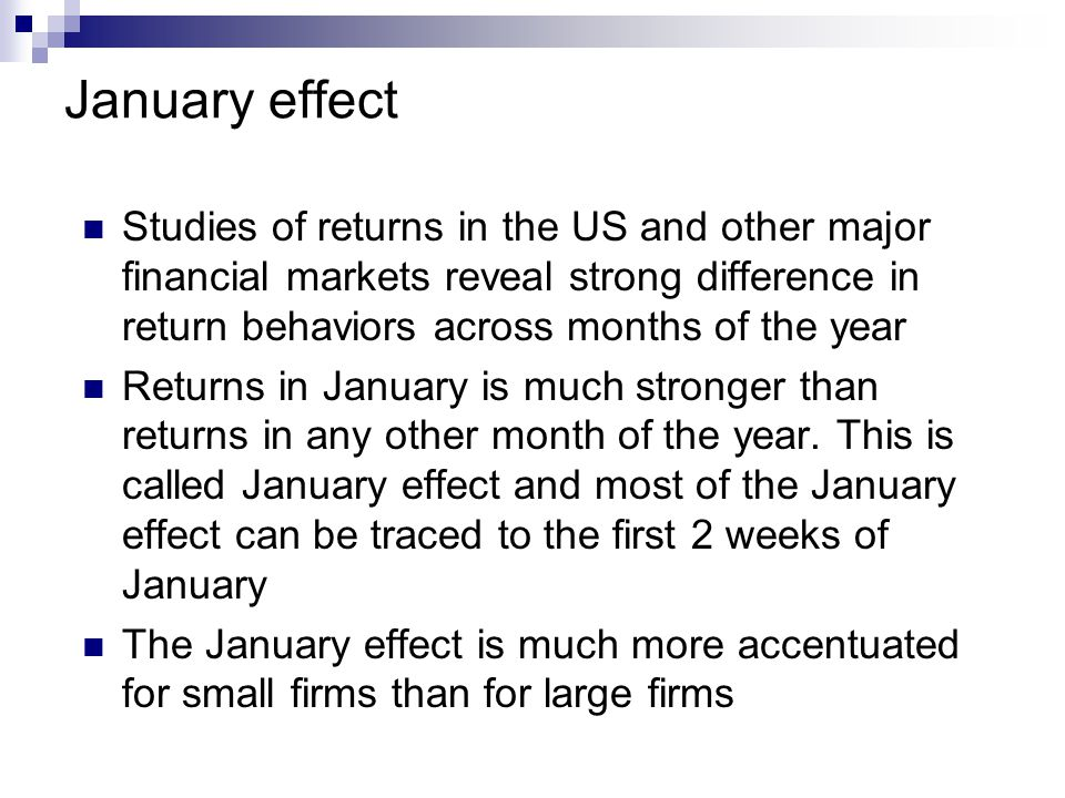 January effect Studies of returns in the US and other major financial markets reveal strong difference in return behaviors across months of the year.
