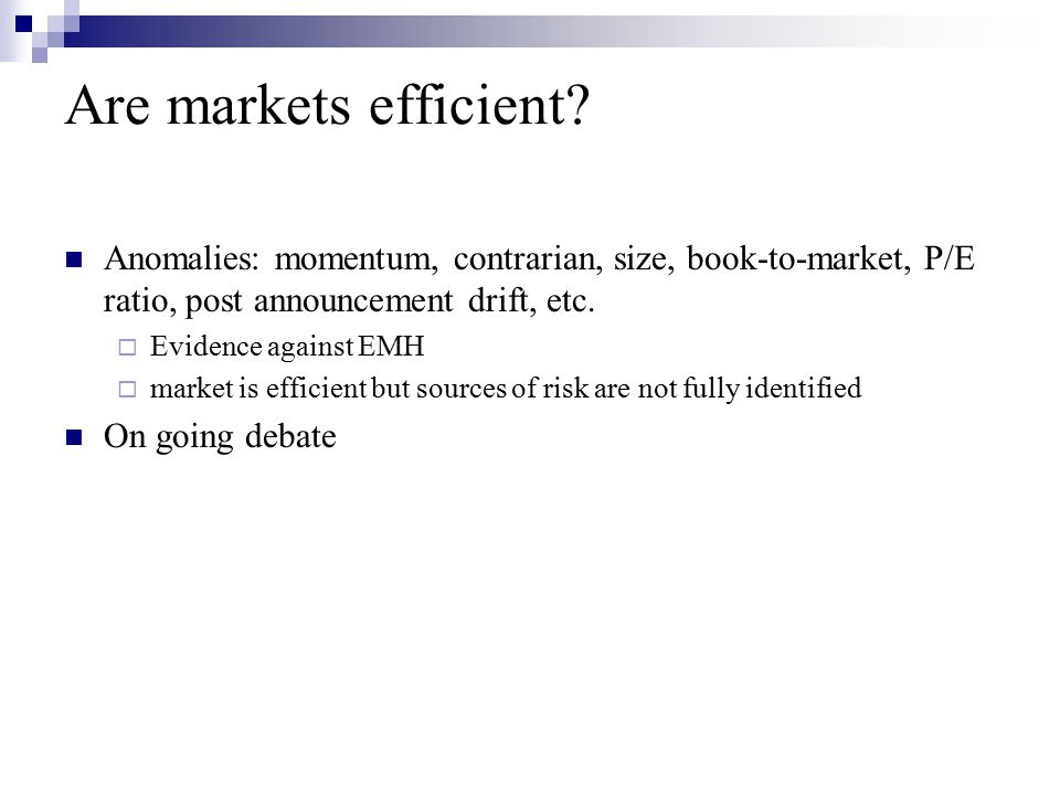 Are markets efficient Anomalies: momentum, contrarian, size, book-to-market, P/E ratio, post announcement drift, etc.