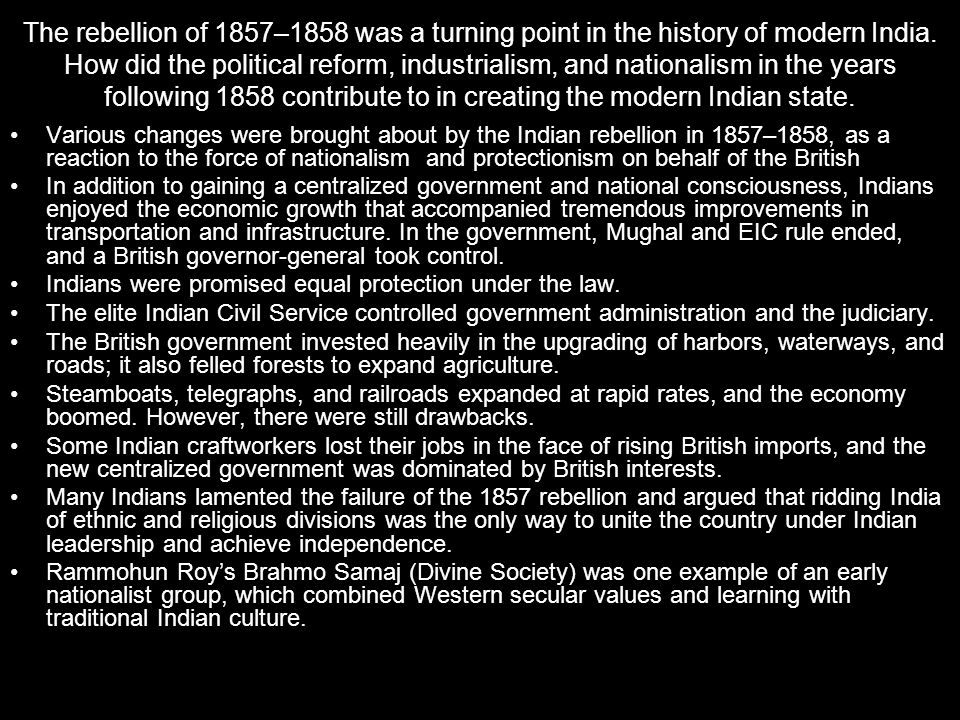 The rebellion of 1857–1858 was a turning point in the history of modern India. How did the political reform, industrialism, and nationalism in the years following 1858 contribute to in creating the modern Indian state.