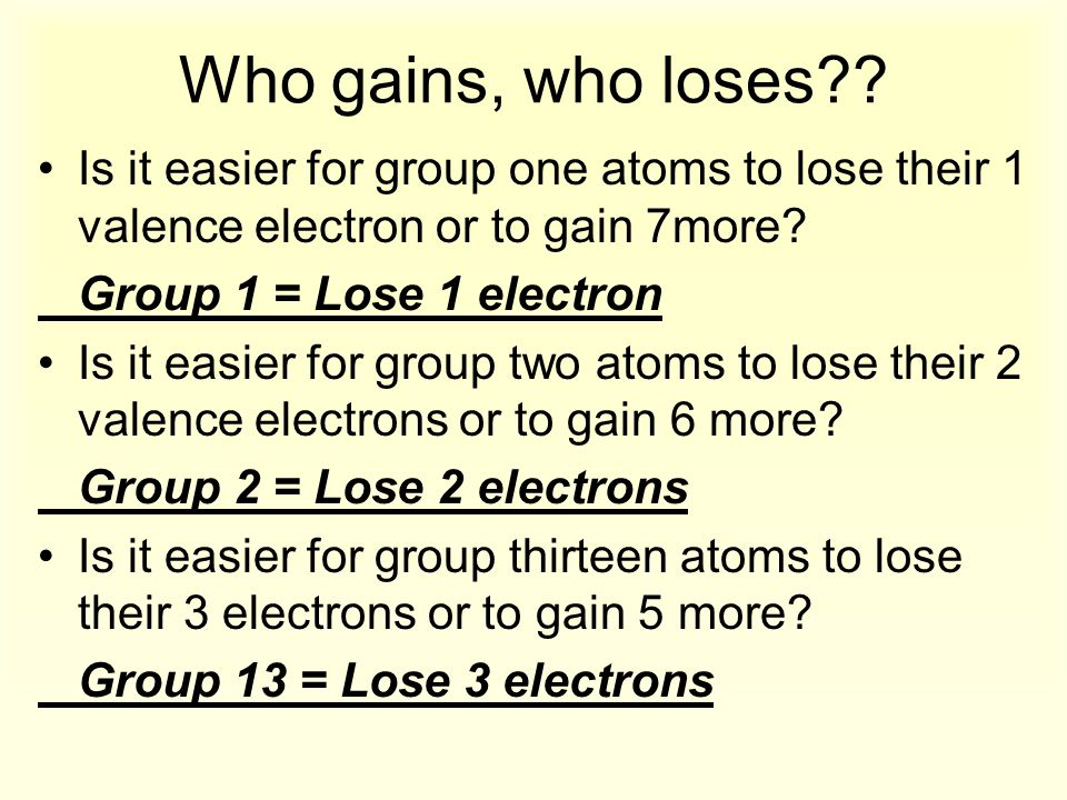 Who gains, who loses Is it easier for group one atoms to lose their 1 valence electron or to gain 7more