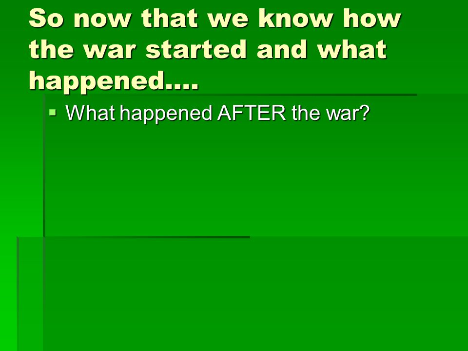 So now that we know how the war started and what happened….