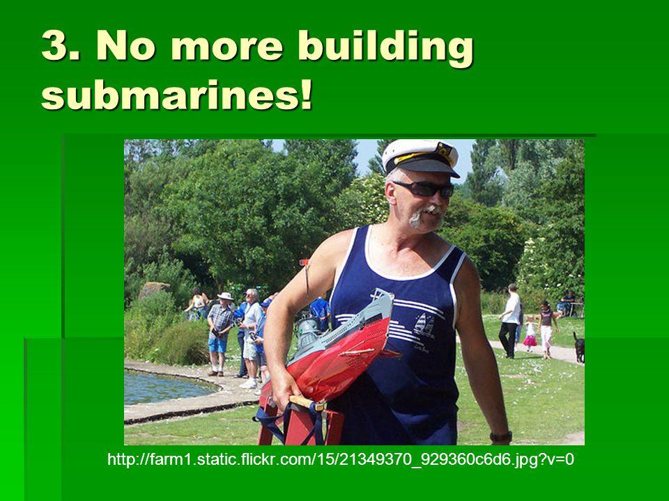 3. No more building submarines!