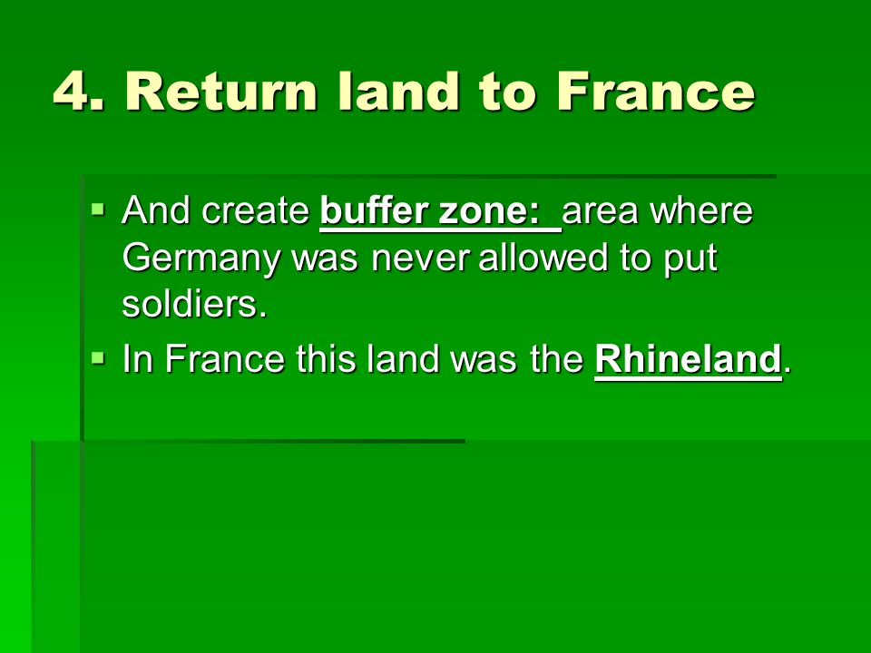 4. Return land to France And create buffer zone: area where Germany was never allowed to put soldiers.
