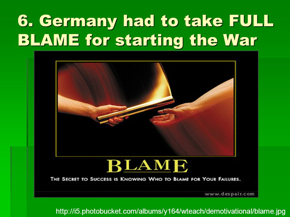 6. Germany had to take FULL BLAME for starting the War