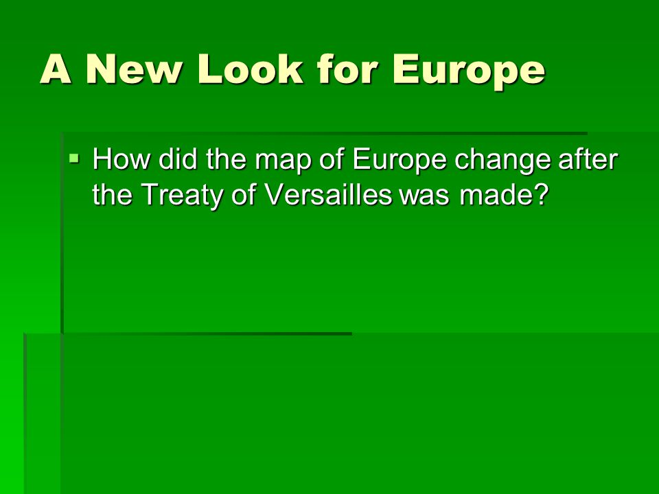A New Look for Europe How did the map of Europe change after the Treaty of Versailles was made