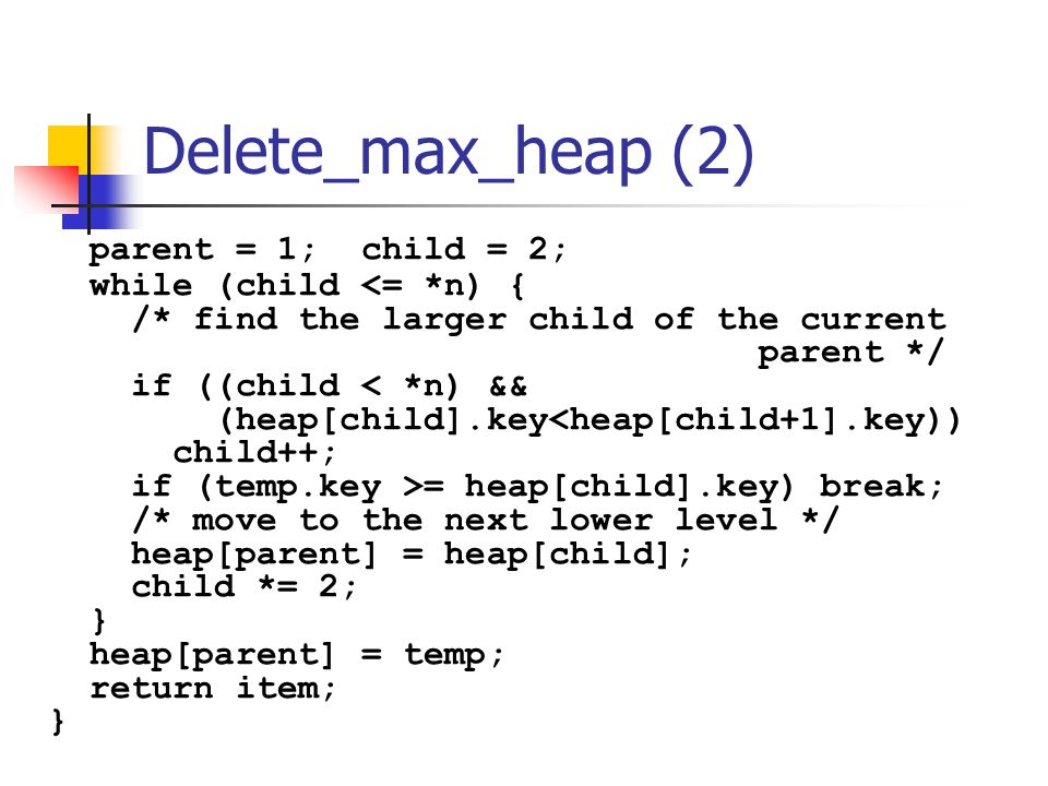 Delete_max_heap (2) parent = 1; child = 2; while (child <= *n) {