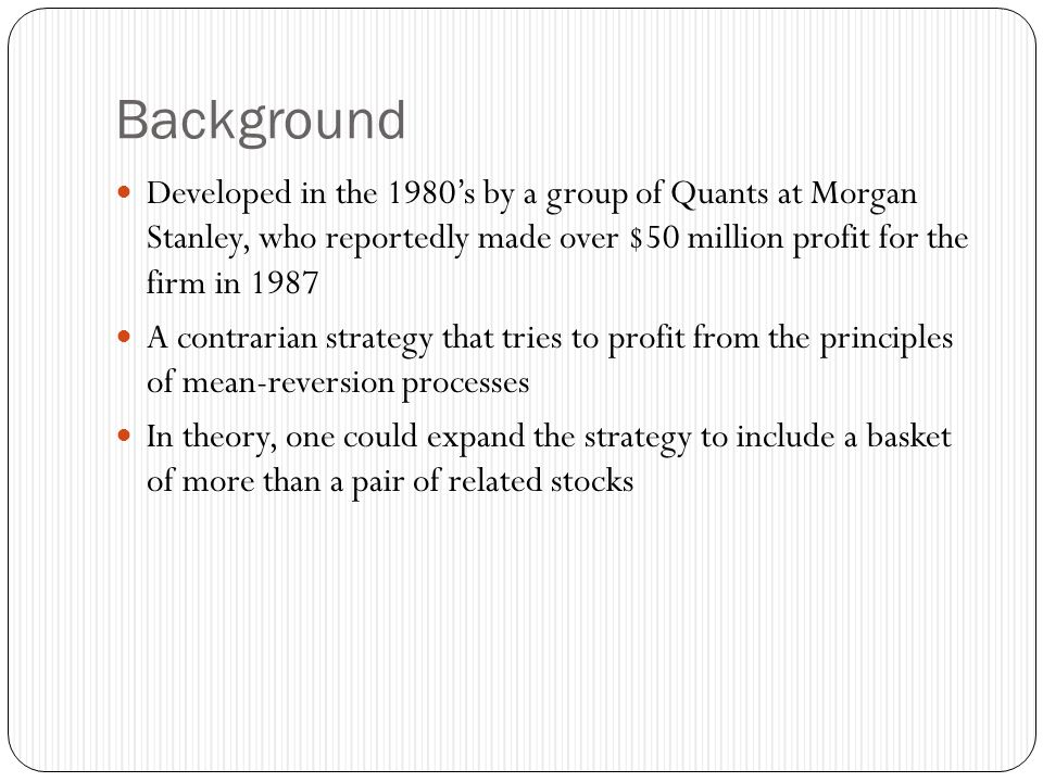 Background Developed in the 1980's by a group of Quants at Morgan Stanley, who reportedly made over $50 million profit for the firm in 1987.