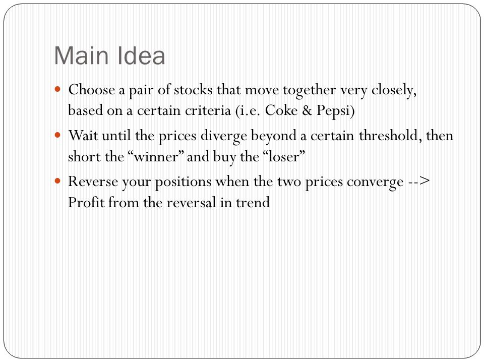 Main Idea Choose a pair of stocks that move together very closely, based on a certain criteria (i.e. Coke & Pepsi)