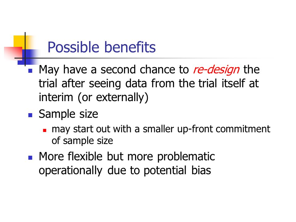 Possible benefits May have a second chance to re-design the trial after seeing data from the trial itself at interim (or externally)