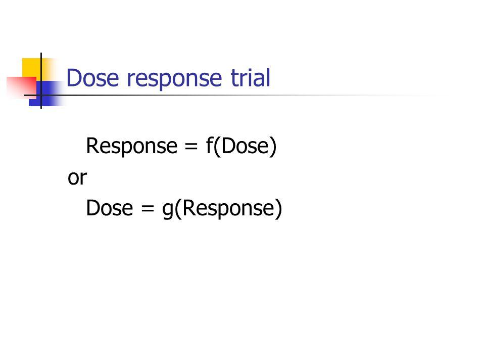 Dose response trial Response = f(Dose) or Dose = g(Response)