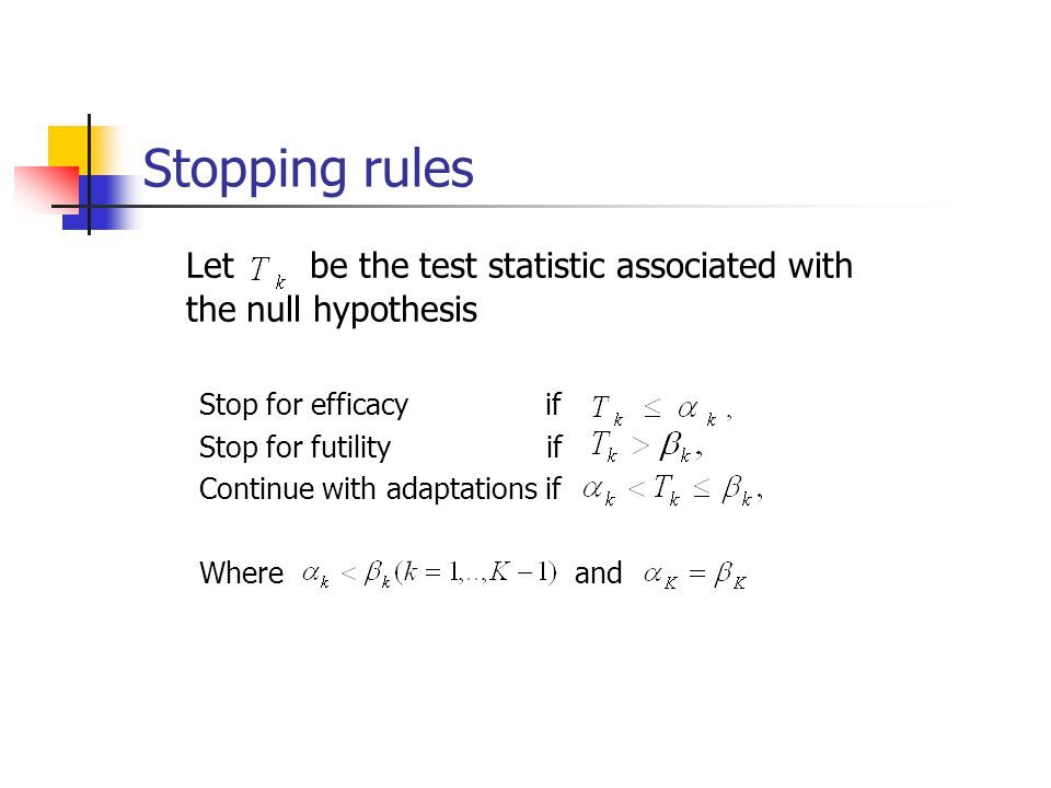 Stopping rules Let be the test statistic associated with the null hypothesis. Stop for efficacy if.