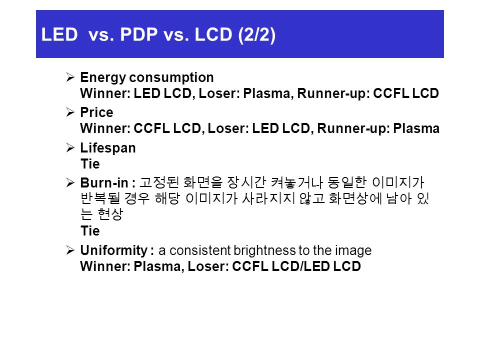 LED vs. PDP vs. LCD (2/2) Energy consumption Winner: LED LCD, Loser: Plasma, Runner-up: CCFL LCD.
