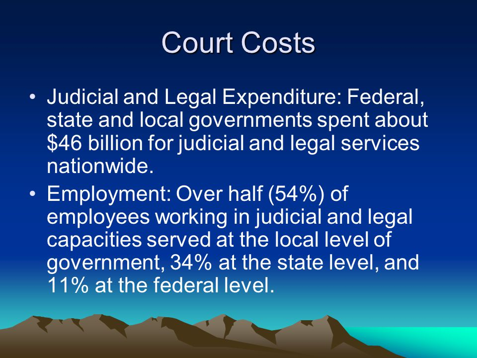 Court Costs Judicial and Legal Expenditure: Federal, state and local governments spent about $46 billion for judicial and legal services nationwide.