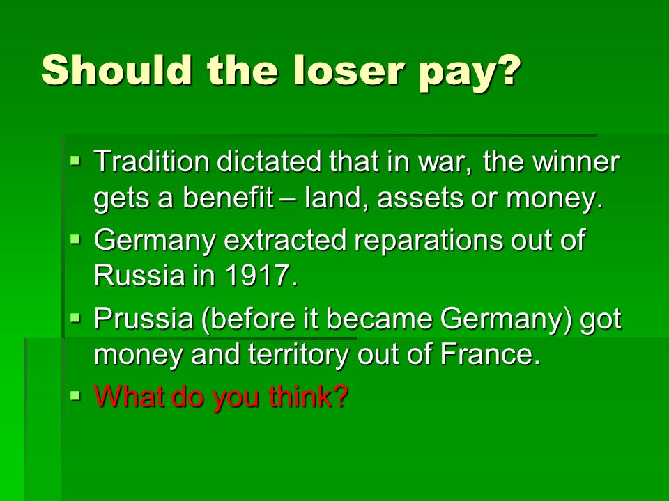 Should the loser pay Tradition dictated that in war, the winner gets a benefit – land, assets or money.