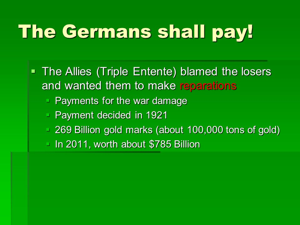 The Germans shall pay! The Allies (Triple Entente) blamed the losers and wanted them to make reparations.
