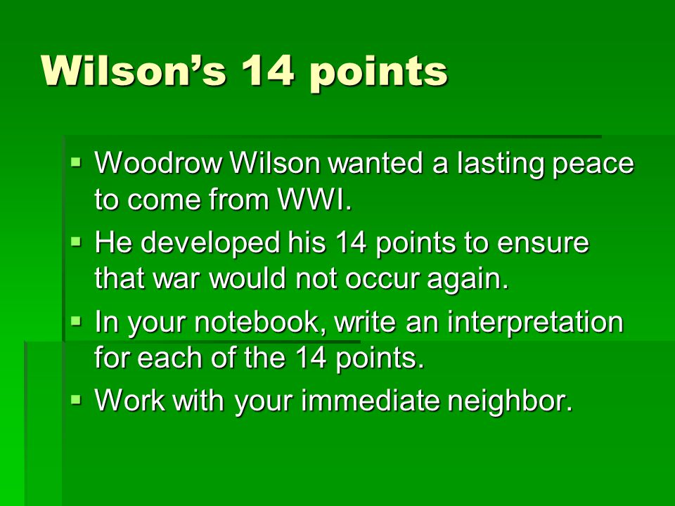 Wilson's 14 points Woodrow Wilson wanted a lasting peace to come from WWI. He developed his 14 points to ensure that war would not occur again.