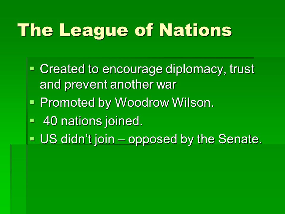 The League of Nations Created to encourage diplomacy, trust and prevent another war. Promoted by Woodrow Wilson.