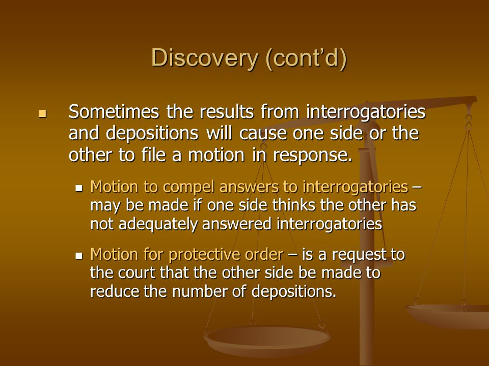 Discovery (cont'd) Sometimes the results from interrogatories and depositions will cause one side or the other to file a motion in response.