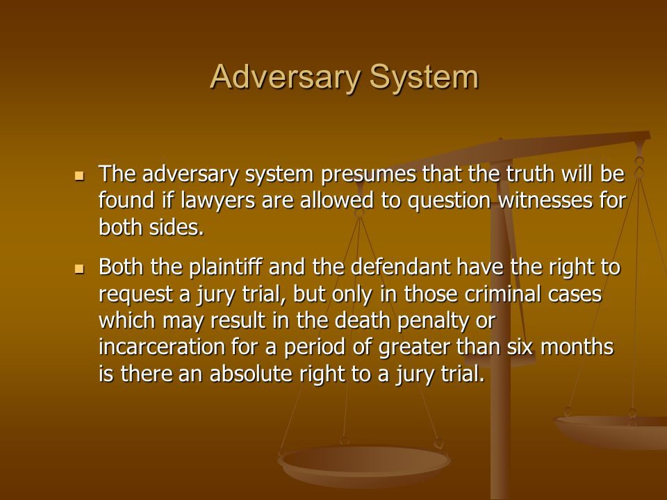 Adversary System The adversary system presumes that the truth will be found if lawyers are allowed to question witnesses for both sides.