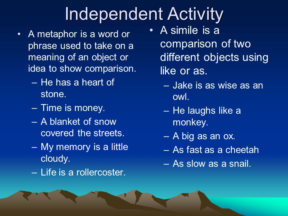 Independent Activity A simile is a comparison of two different objects using like or as. Jake is as wise as an owl.