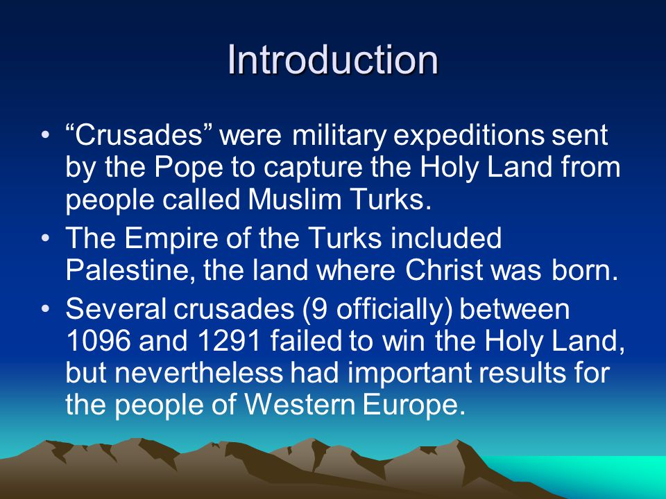 Introduction Crusades were military expeditions sent by the Pope to capture the Holy Land from people called Muslim Turks.