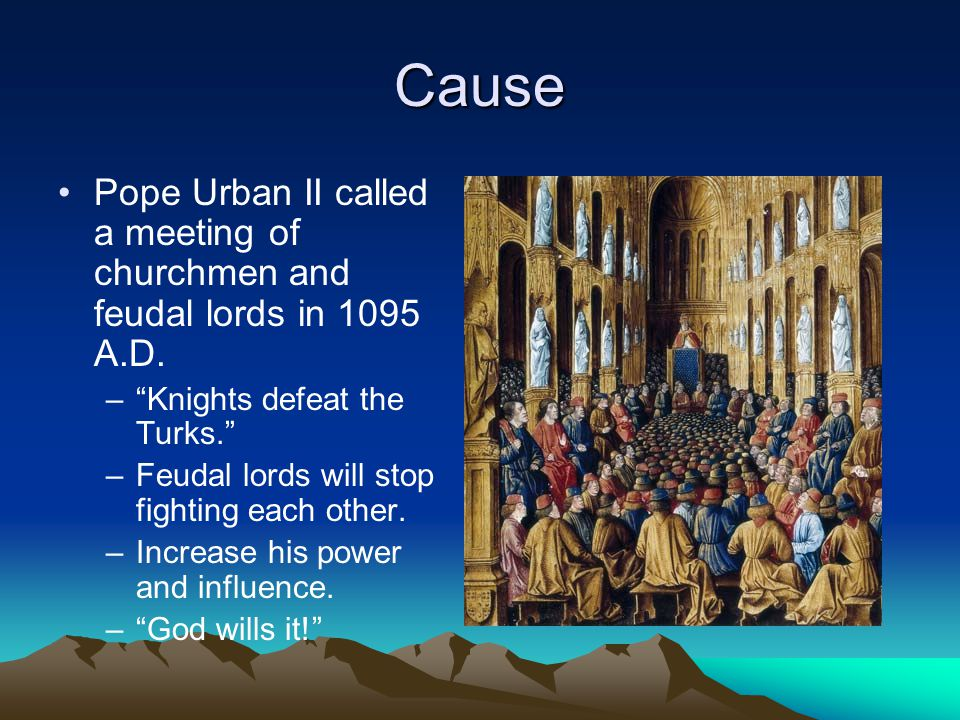 Cause Pope Urban II called a meeting of churchmen and feudal lords in 1095 A.D. Knights defeat the Turks.