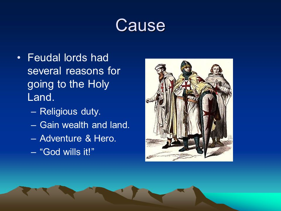Cause Feudal lords had several reasons for going to the Holy Land.