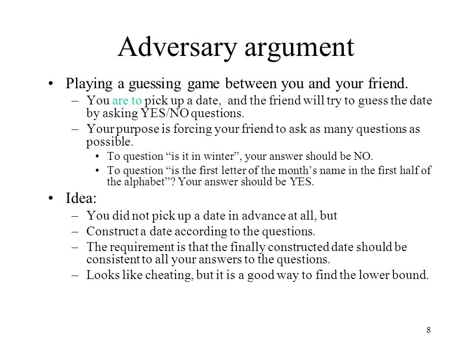 Adversary argument Playing a guessing game between you and your friend.
