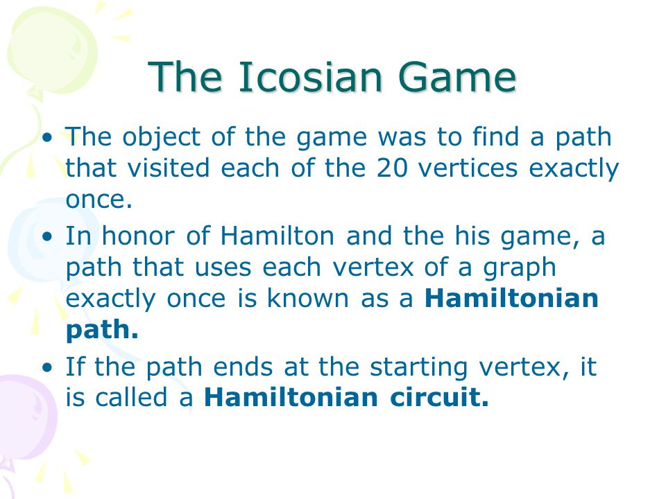 The Icosian Game The object of the game was to find a path that visited each of the 20 vertices exactly once.