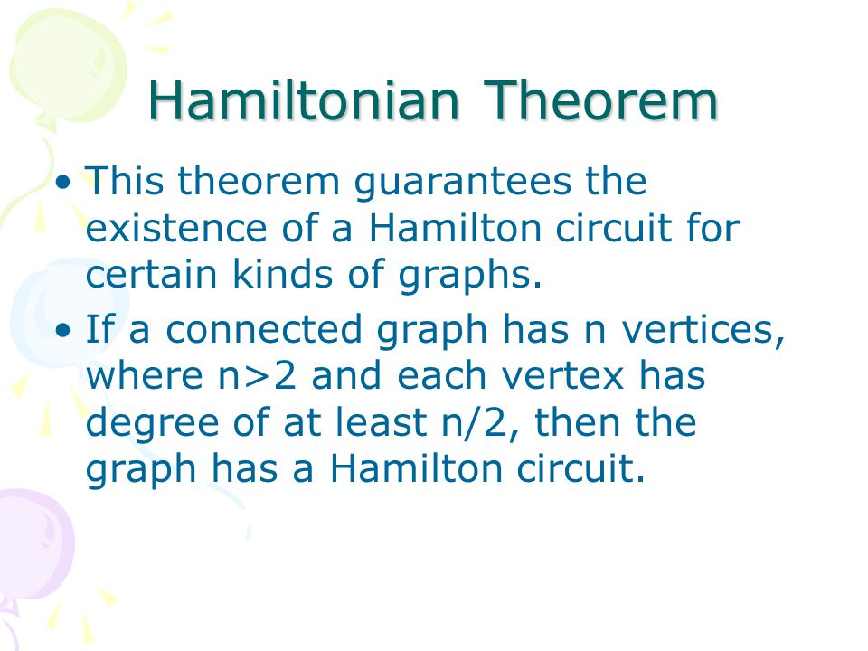 Hamiltonian Theorem This theorem guarantees the existence of a Hamilton circuit for certain kinds of graphs.