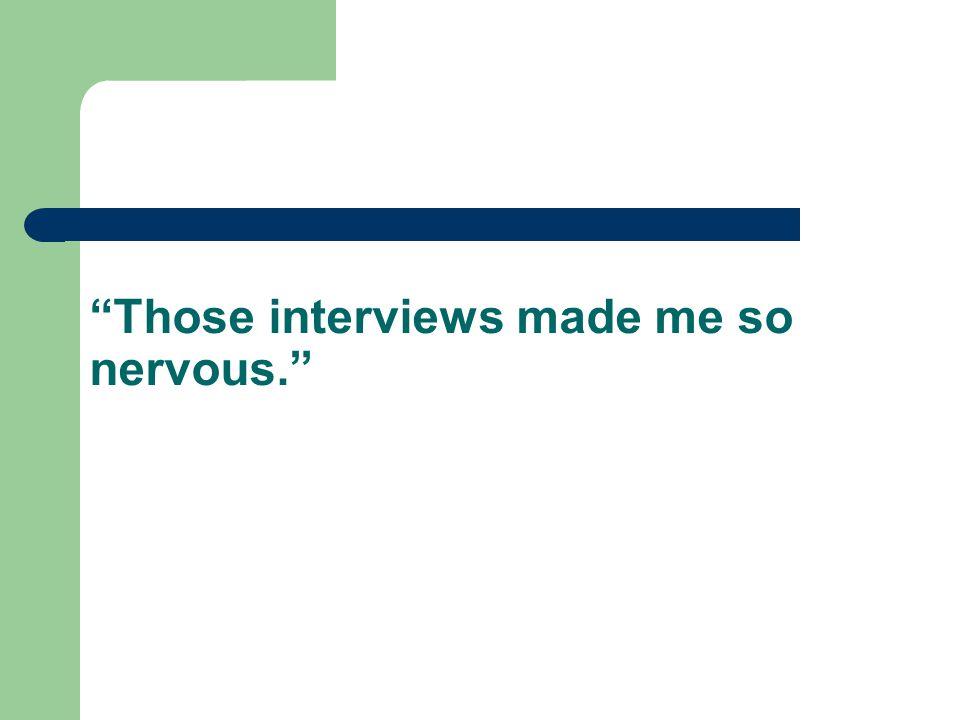 Those interviews made me so nervous.