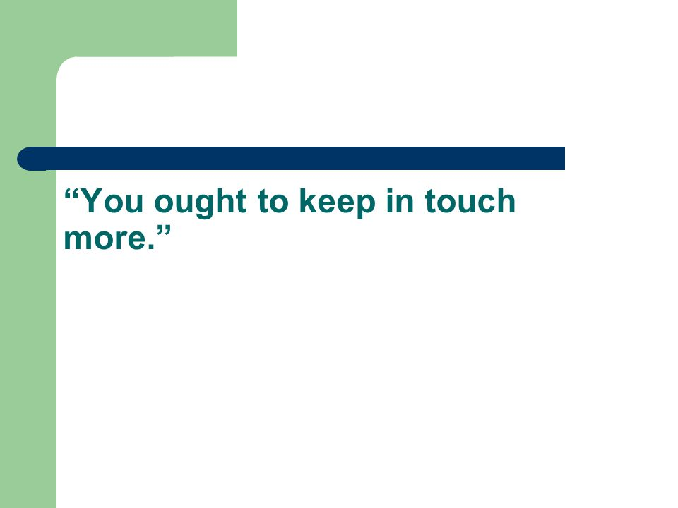 You ought to keep in touch more.