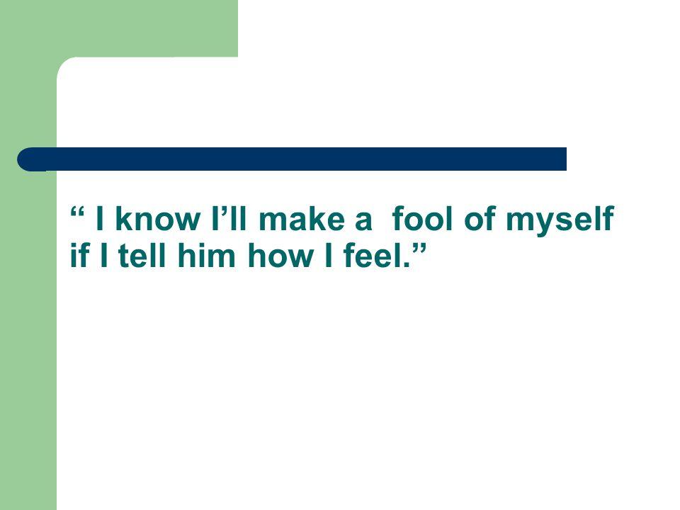 I know I'll make a fool of myself if I tell him how I feel.