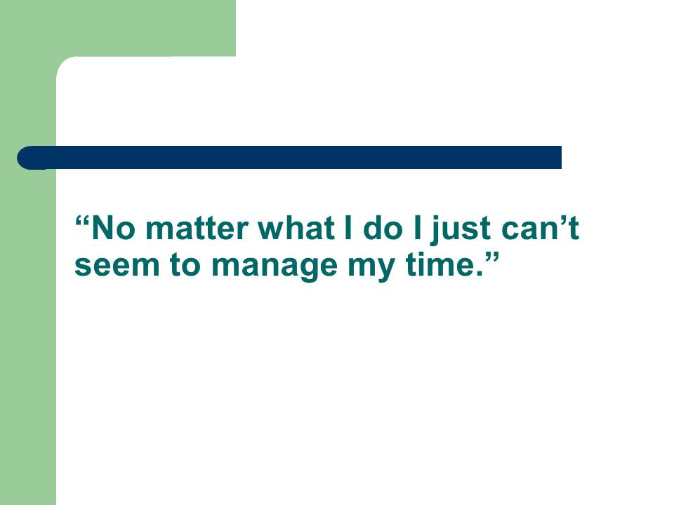 No matter what I do I just can't seem to manage my time.