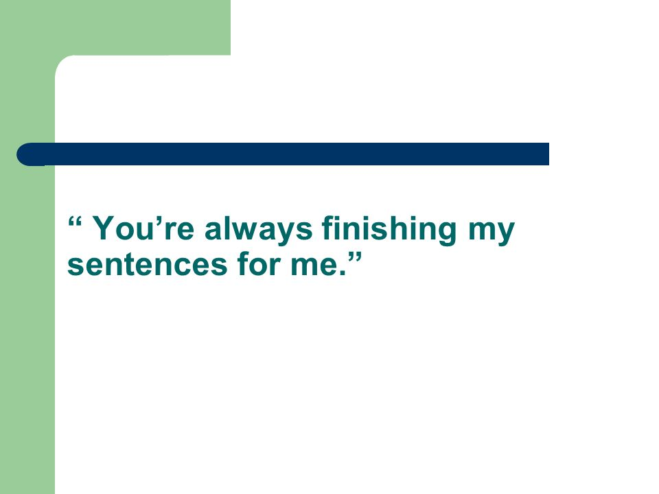 You're always finishing my sentences for me.
