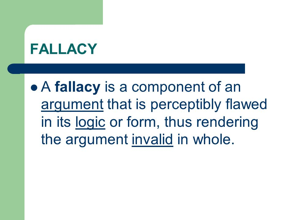 FALLACY A fallacy is a component of an argument that is perceptibly flawed in its logic or form, thus rendering the argument invalid in whole.