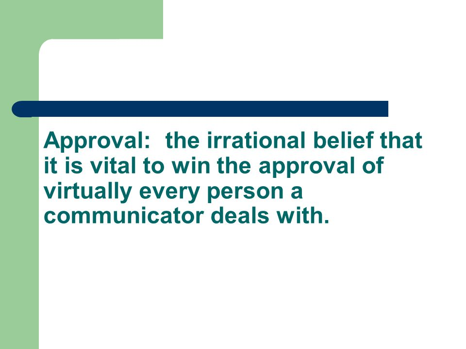 Approval: the irrational belief that it is vital to win the approval of virtually every person a communicator deals with.
