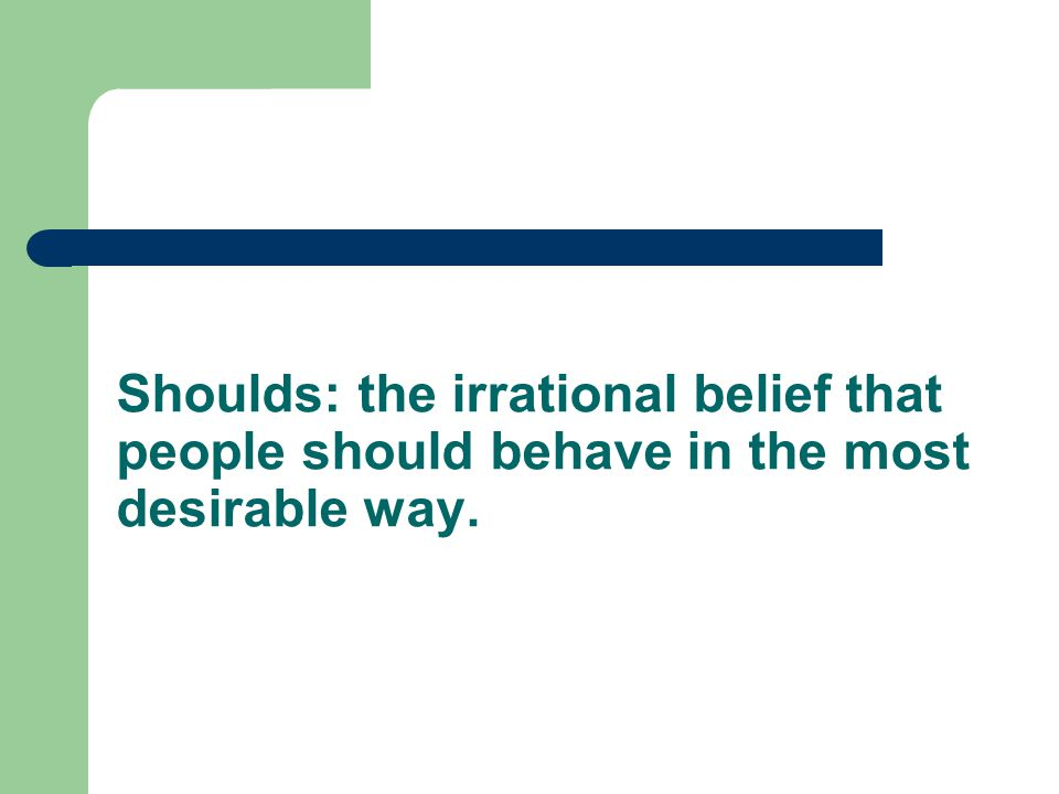 Shoulds: the irrational belief that people should behave in the most desirable way.