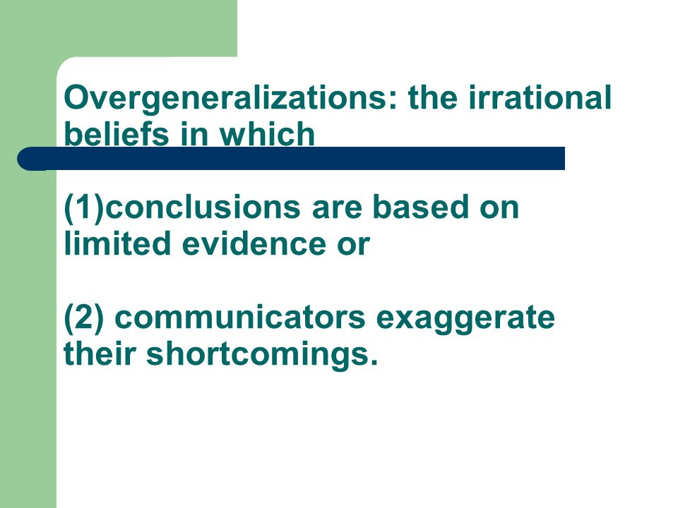 Overgeneralizations: the irrational beliefs in which (1)conclusions are based on limited evidence or (2) communicators exaggerate their shortcomings.