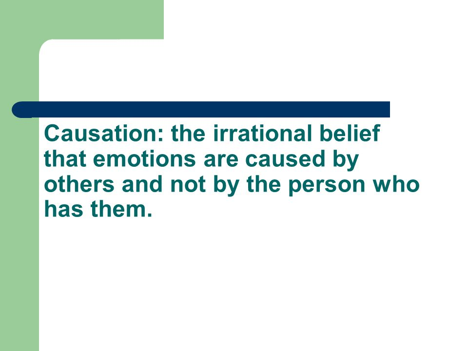 Causation: the irrational belief that emotions are caused by others and not by the person who has them.