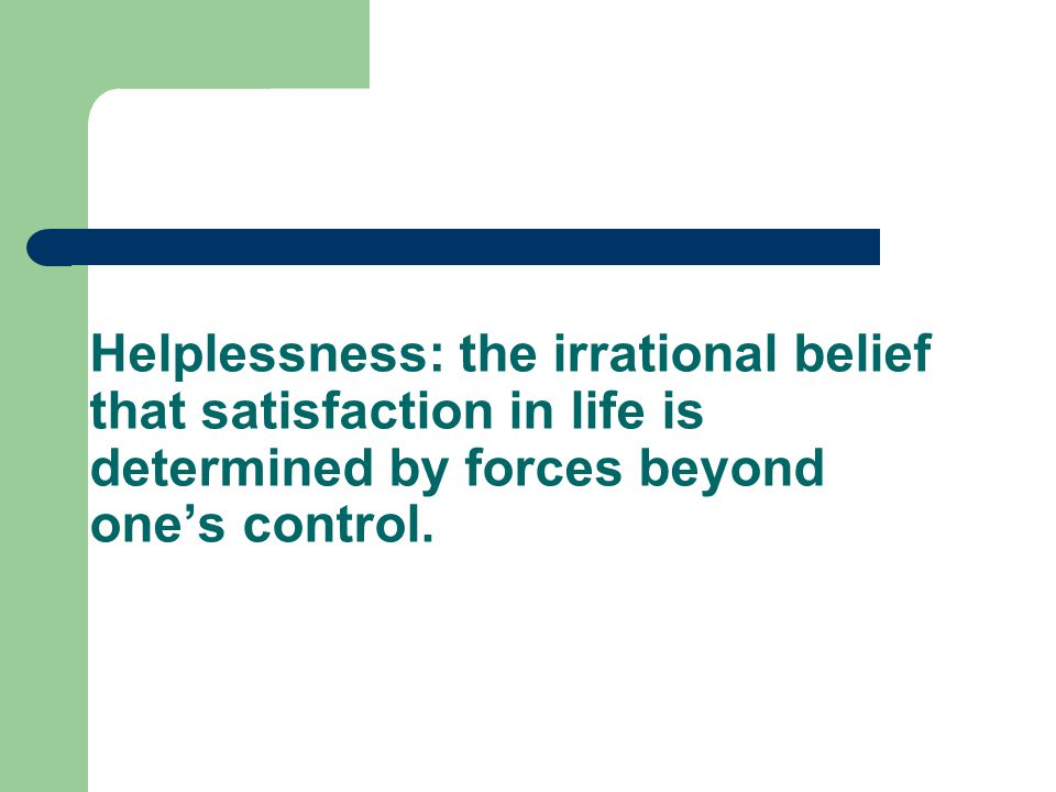 Helplessness: the irrational belief that satisfaction in life is determined by forces beyond one's control.