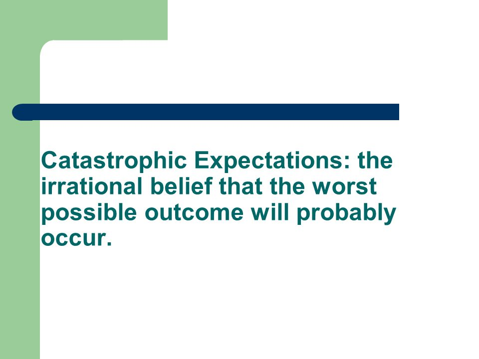 Catastrophic Expectations: the irrational belief that the worst possible outcome will probably occur.